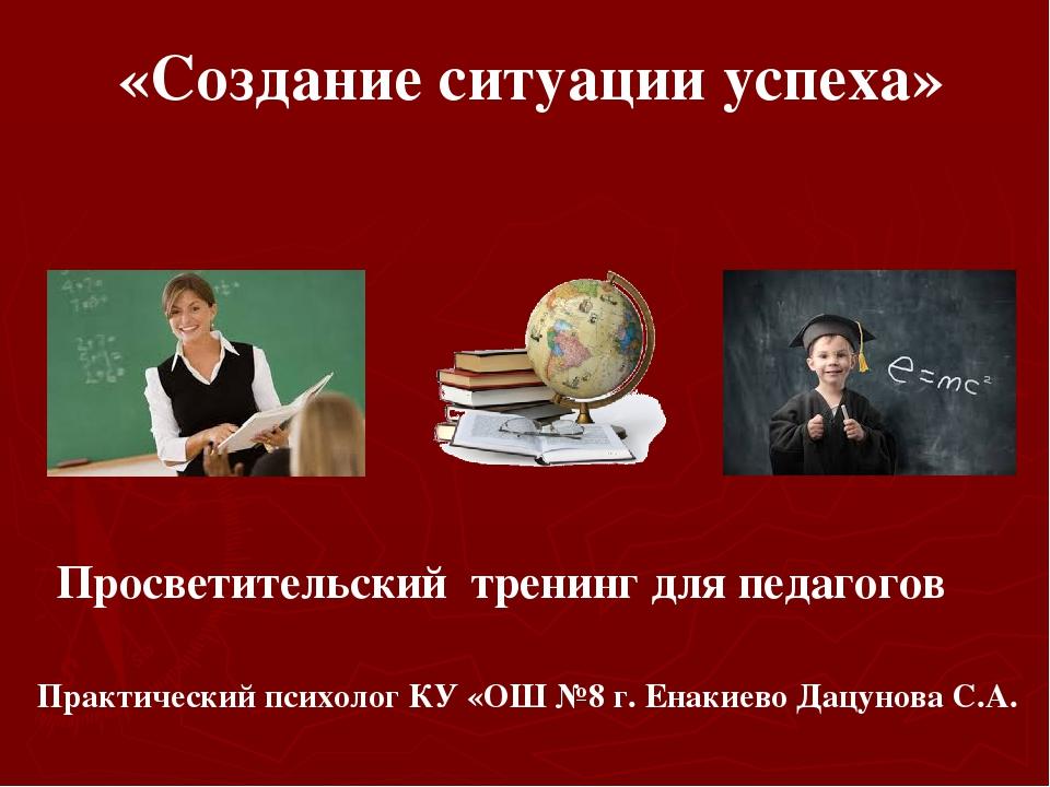 «Создание ситуации успеха» Практический психолог КУ «ОШ №8 г. Енакиево Дацун...