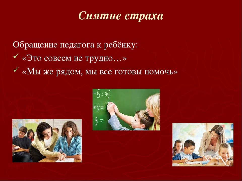 Снятие страха Обращение педагога к ребёнку: «Это совсем не трудно…» «Мы же ря...
