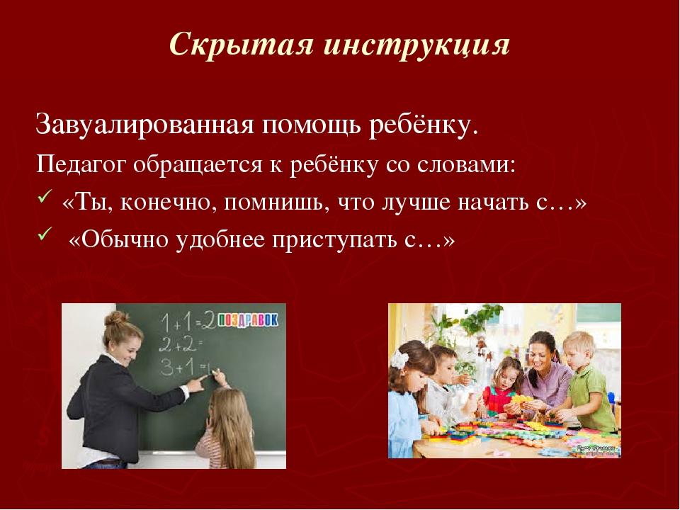 Скрытая инструкция Завуалированная помощь ребёнку. Педагог обращается к ребён...