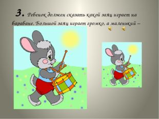 3. Ребенок должен сказать какой заяц играет на барабане. Большой заяц играет
