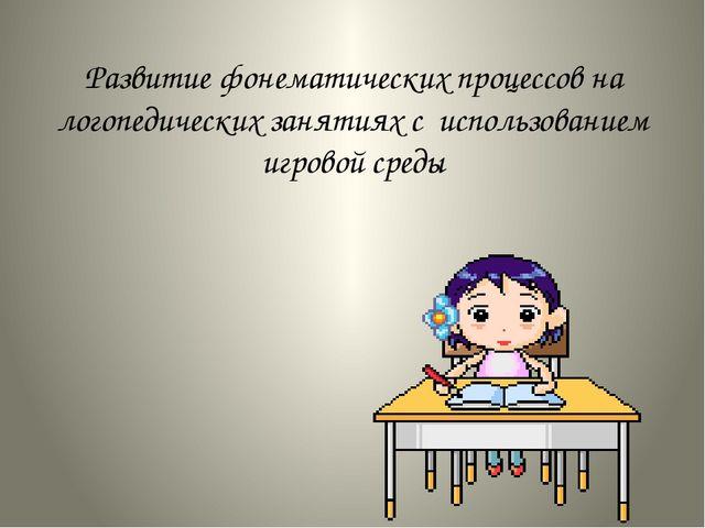 Развитие фонематических процессов на логопедических занятиях с использованием...