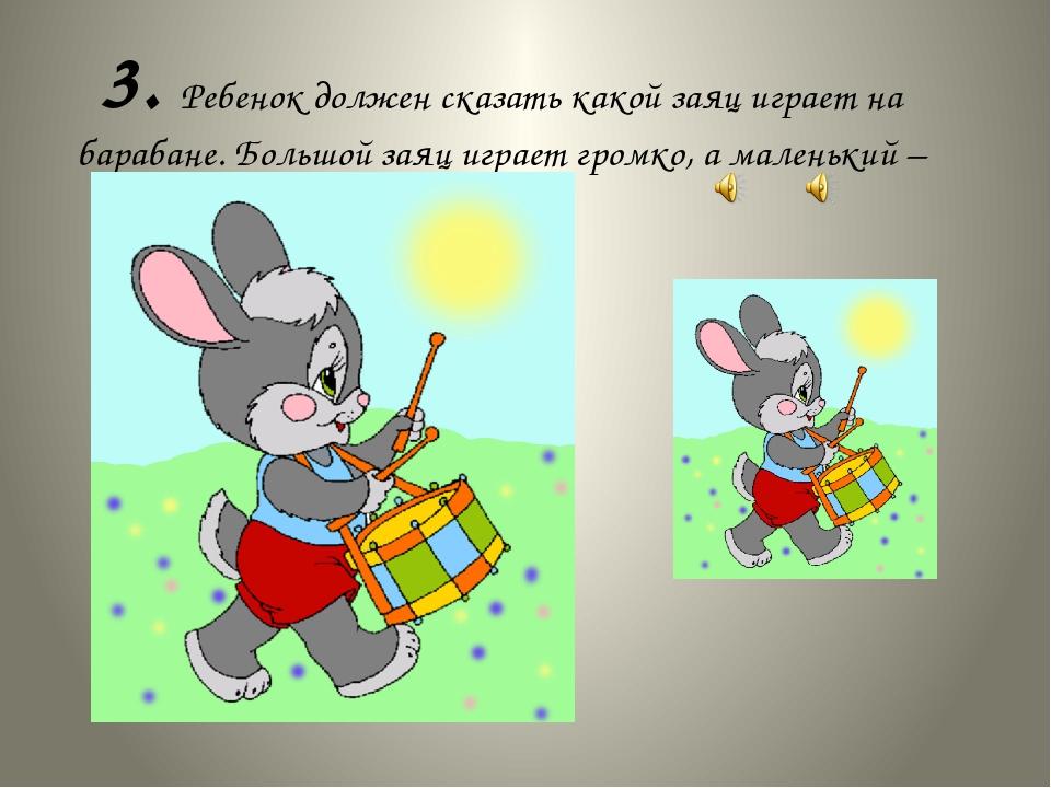 3. Ребенок должен сказать какой заяц играет на барабане. Большой заяц играет...