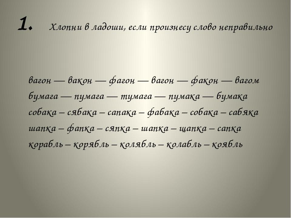 1. Хлопни в ладоши, если произнесу слово неправильно вагон — вакон — фагон —...