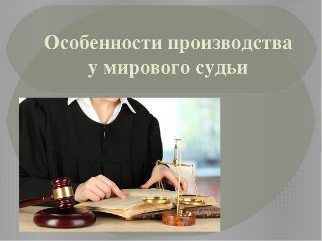Реферат особенности производства у мирового судьи 4218