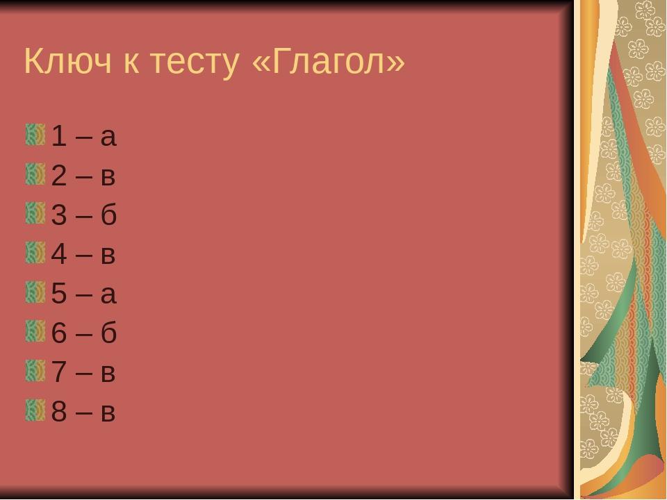 Ключ к тесту «Глагол» 1 – а 2 – в 3 – б 4 – в 5 – а 6 – б 7 – в 8 – в