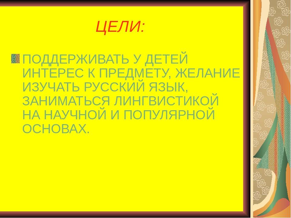 ЦЕЛИ: ПОДДЕРЖИВАТЬ У ДЕТЕЙ ИНТЕРЕС К ПРЕДМЕТУ, ЖЕЛАНИЕ ИЗУЧАТЬ РУССКИЙ ЯЗЫК,...
