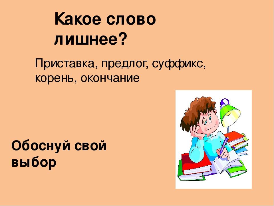 Какое слово лишнее? Приставка, предлог, суффикс, корень, окончание Обоснуй с...