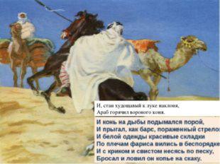 И, стан худощавый к луке наклоня, Араб горячил вороного коня. И конь на дыбы