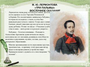 М. Ю. ЛЕРМОНТОВА «ТРИ ПАЛЬМЫ» ВОСТОЧНОЕ СКАЗАНИЕ Лермонтов очень рано остался