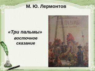 М. Ю. Лермонтов «Три пальмы» восточное сказание