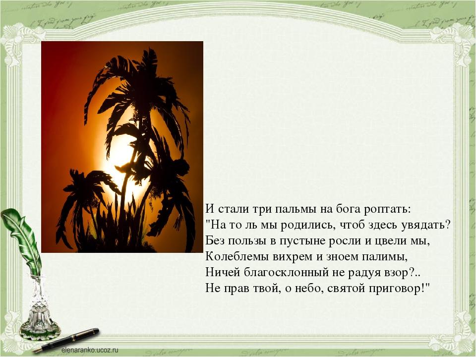 """И стали три пальмы на бога роптать: """"На то ль мы родились, чтоб здесь увядать..."""
