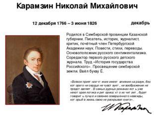 декабрь Карамзин Николай Михайлович 12 декабря 1766 – 3 июня 1826 «Всякое при