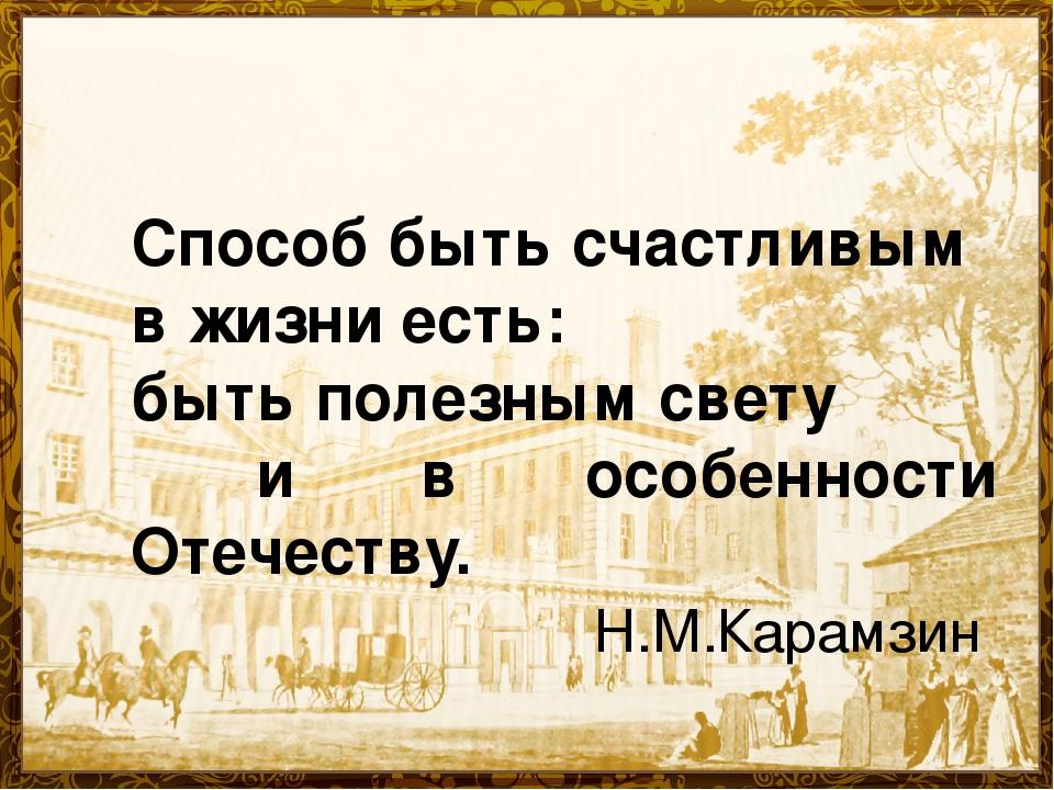 Способ быть счастливым в жизни есть: быть полезным свету и в особенности Отеч...