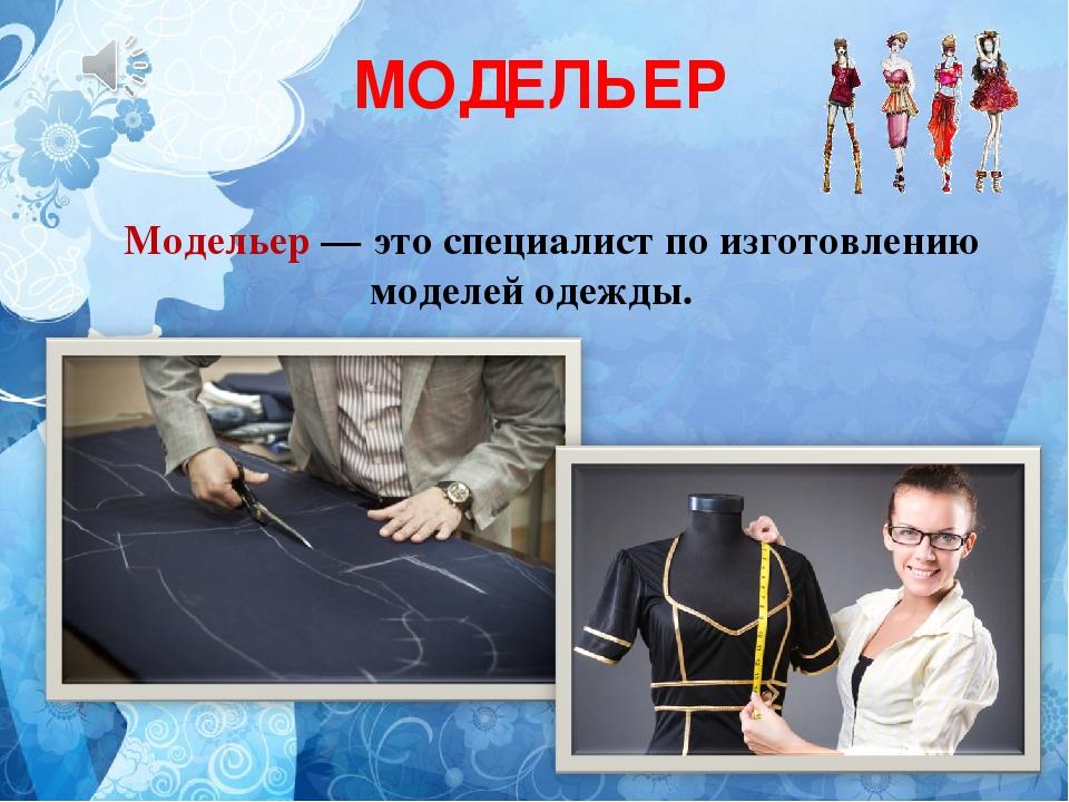 МОДЕЛЬЕР Модельер — это специалист по изготовлению моделей одежды.