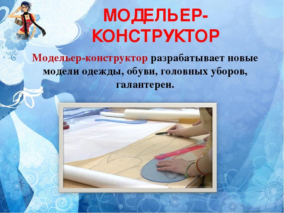 МОДЕЛЬЕР-КОНСТРУКТОР Модельер-конструктор разрабатывает новые модели одежды,...