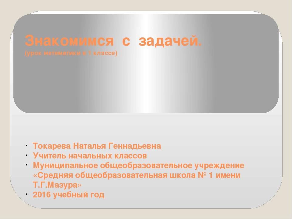 Знакомимся с задачей. (урок математики в 1 классе) Токарева Наталья Геннадьев...