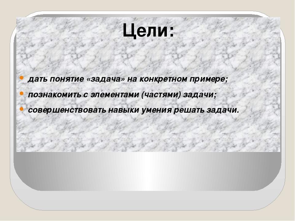 Цели: дать понятие «задача» на конкретном примере; познакомить с элементами...