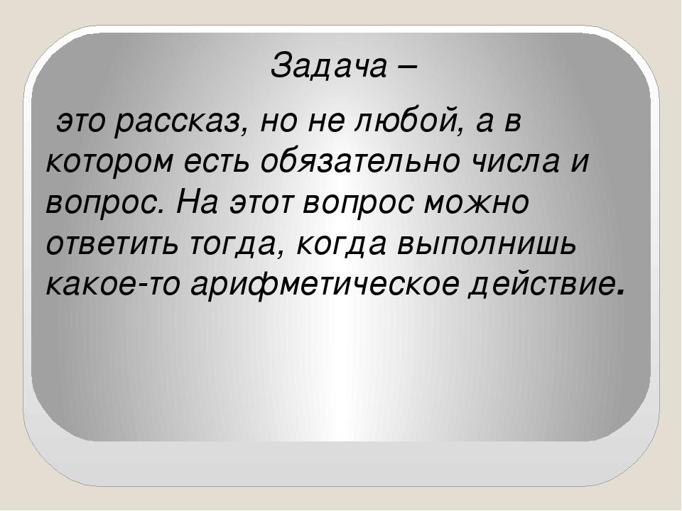 Задача – это рассказ, но не любой, а в котором есть обязательно числа и вопр...