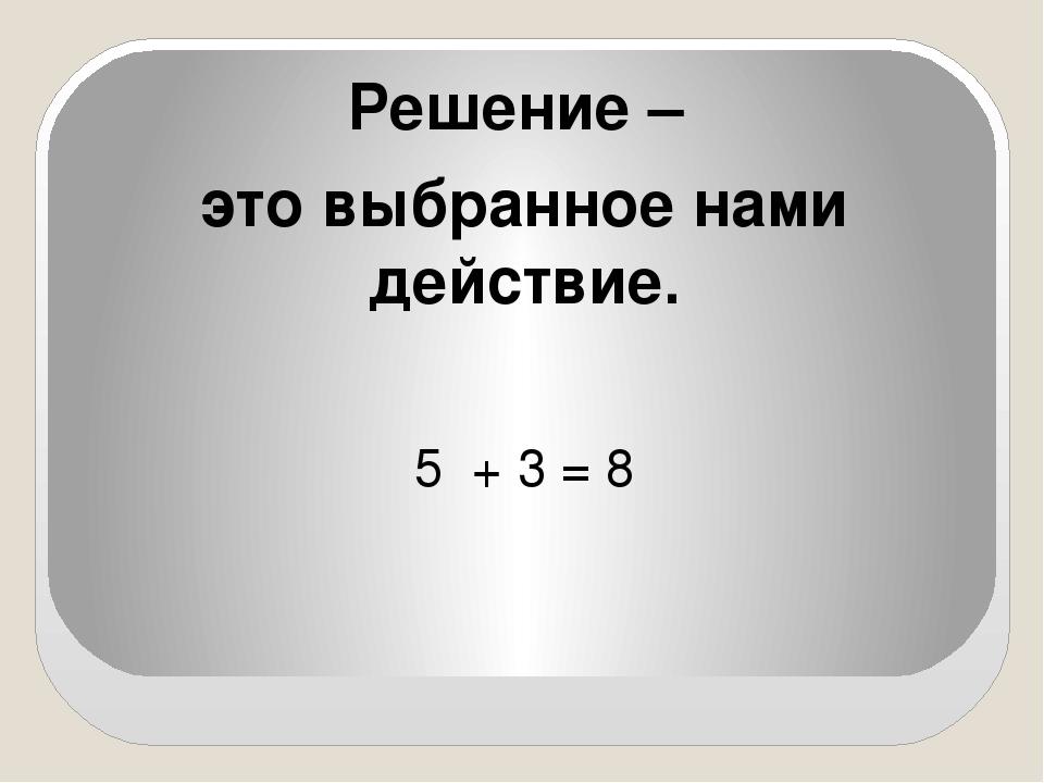 Решение – это выбранное нами действие. 5 + 3 = 8