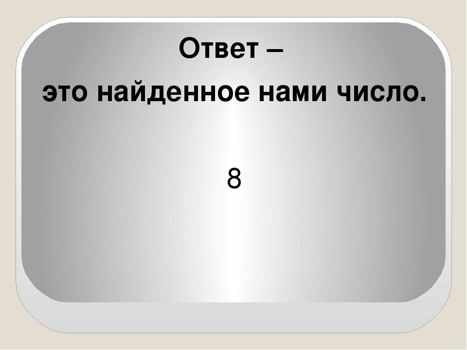 Ответ – это найденное нами число. 8