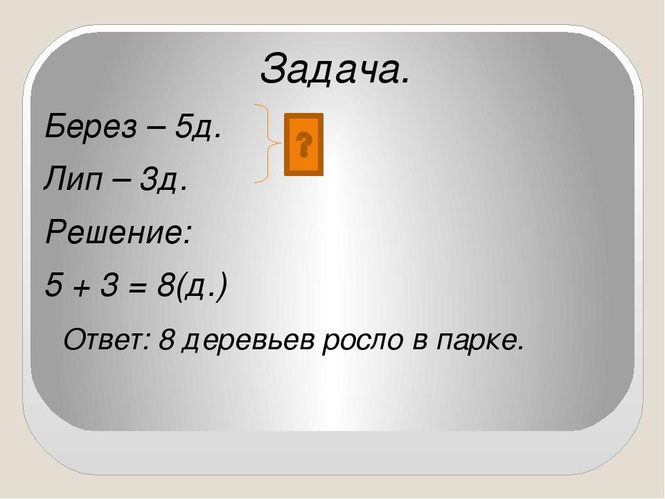 Задача. Берез – 5д. Лип – 3д. Решение: 5 + 3 = 8(д.) Ответ: 8 деревьев росло...