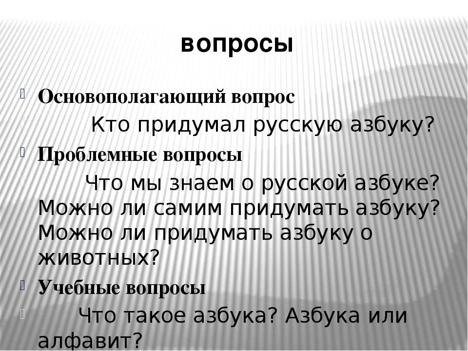вопросы Основополагающий вопрос Кто придумал русскую азбуку? Проблемные вопро...