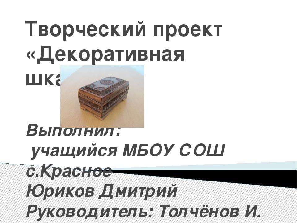 Творческий проект «Декоративная шкатулка» Выполнил: учащийся МБОУ СОШ с.Красн...