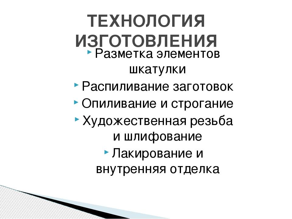 ТЕХНОЛОГИЯ ИЗГОТОВЛЕНИЯ Разметка элементов шкатулки Распиливание заготовок Оп...