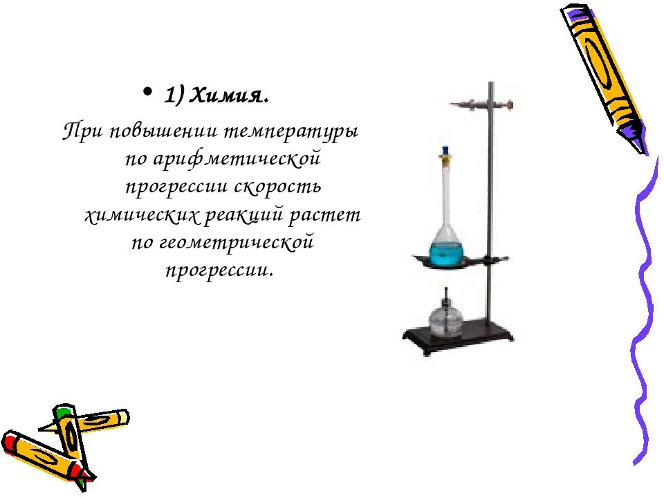 1) Химия. При повышении температуры по арифметической прогрессии скорость хи...