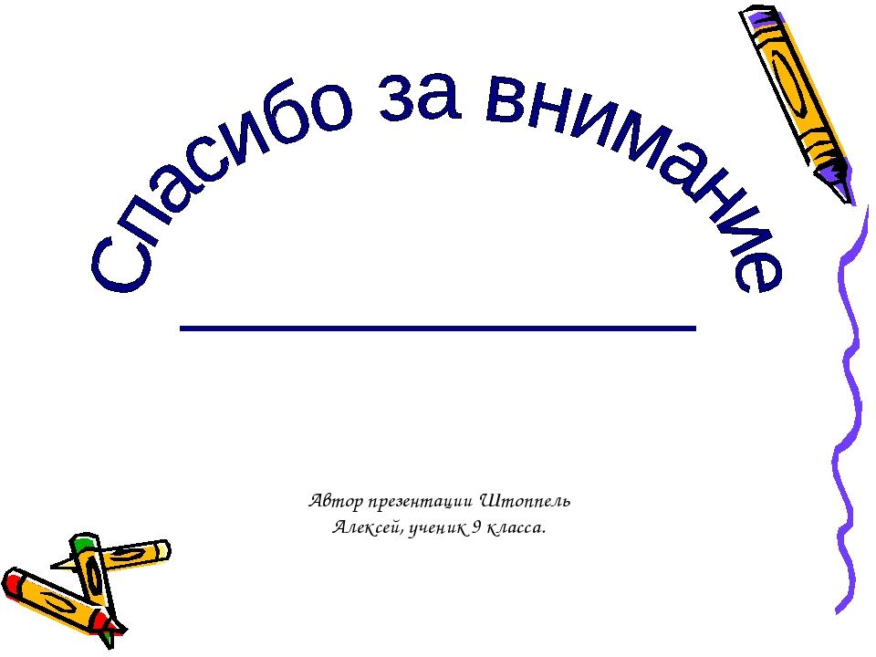 Автор презентации Штоппель Алексей, ученик 9 класса.