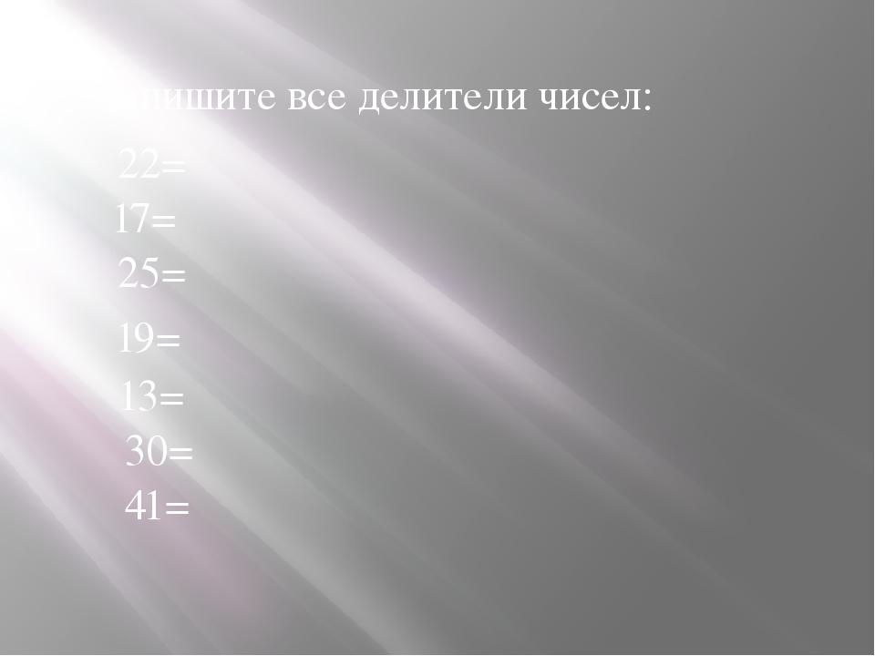 Запишите все делители чисел: 22= 17= 25= 19= 13= 30= 41=