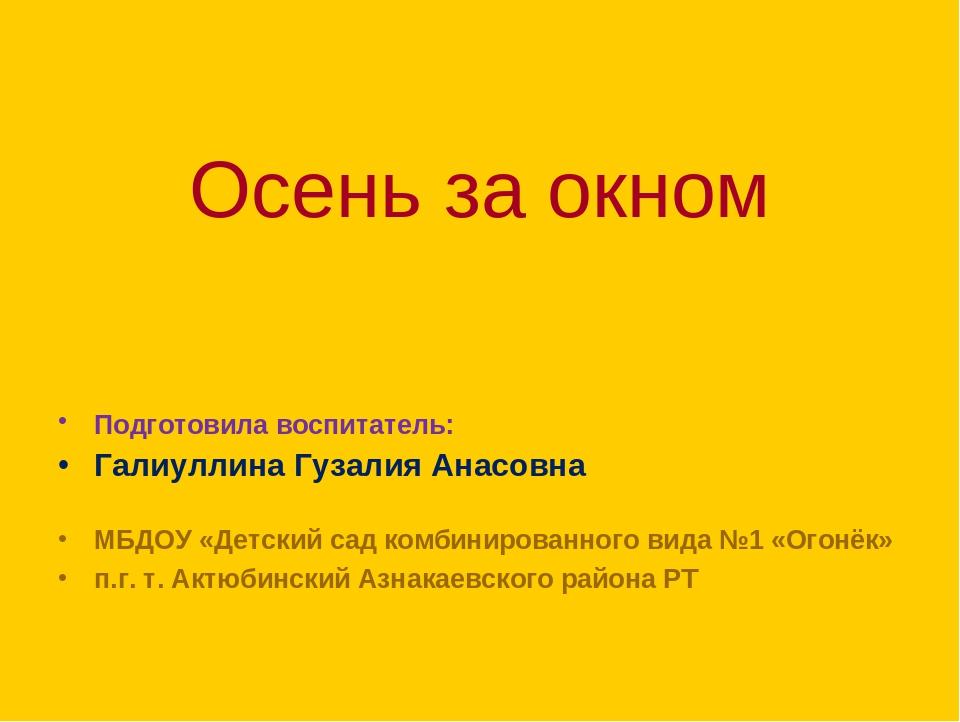 Осень за окном Подготовила воспитатель: Галиуллина Гузалия Анасовна МБДОУ «Д...