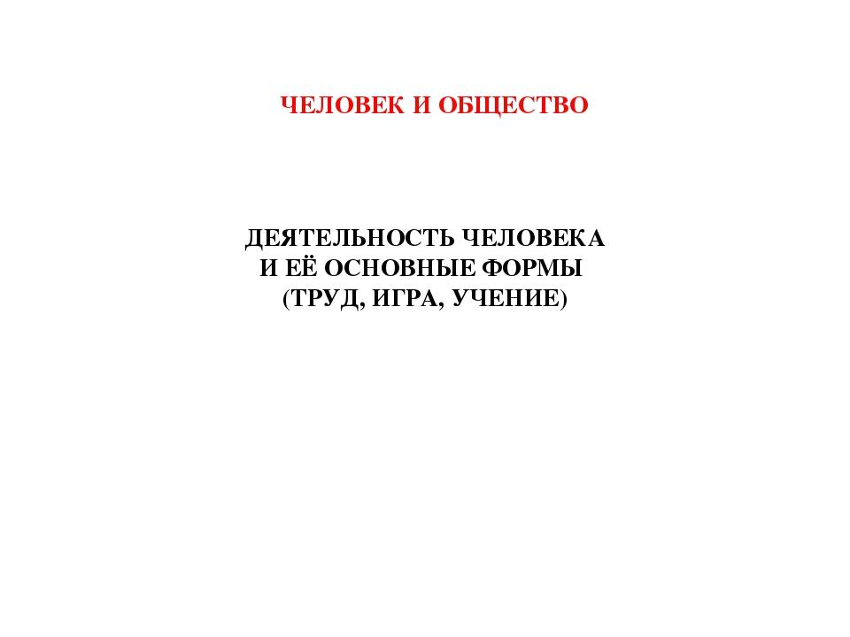 ДЕЯТЕЛЬНОСТЬ ЧЕЛОВЕКА И ЕЁ ОСНОВНЫЕ ФОРМЫ (ТРУД, ИГРА, УЧЕНИЕ) ЧЕЛОВЕК И ОБЩЕ...