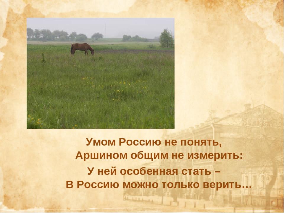 Умом Россию не понять, Аршином общим не измерить: У ней особенная стать – В Р...