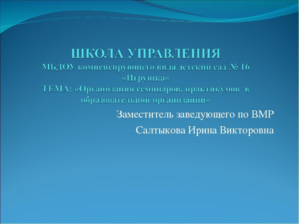 Заместитель заведующего по ВМР Салтыкова Ирина Викторовна
