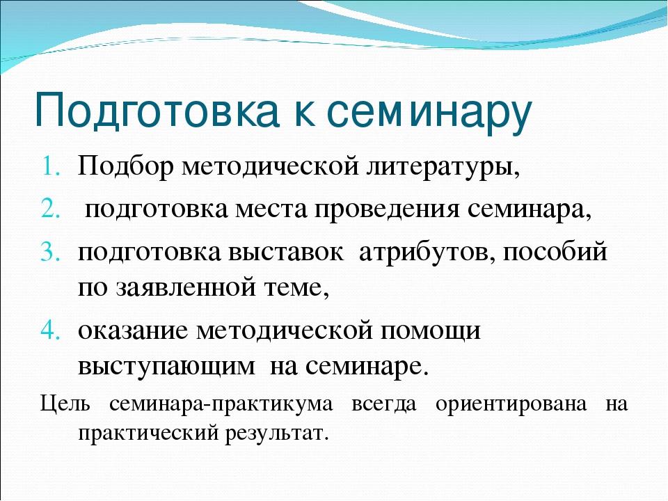 Подготовка к семинару Подбор методической литературы, подготовка места провед...