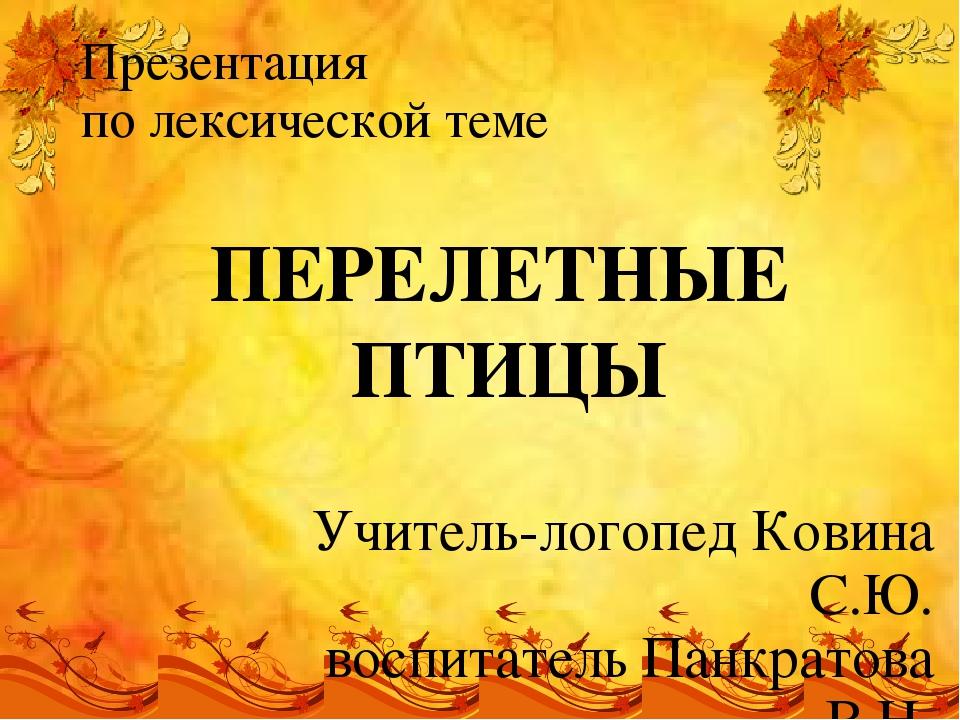 ПЕРЕЛЕТНЫЕ ПТИЦЫ Презентация по лексической теме Учитель-логопед Ковина С.Ю....