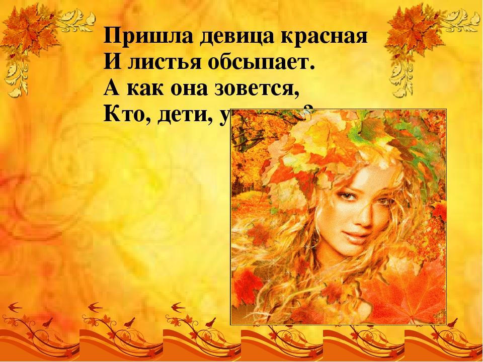 Пришла девица красная И листья обсыпает. А как она зовется, Кто, дети, угадает?