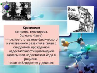 Кретинизм (атиреоз, гипотиреоз, болезнь Фагге) — резкое отставание физическог