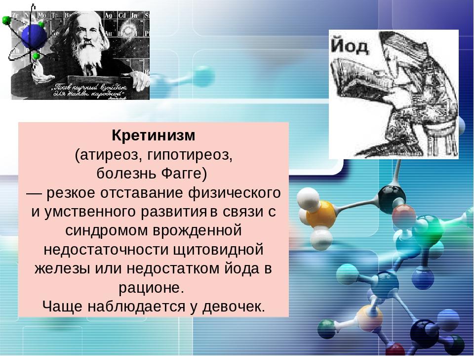 Кретинизм (атиреоз, гипотиреоз, болезнь Фагге) — резкое отставание физическог...