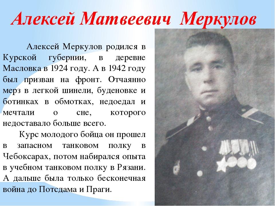 Алексей Меркулов родился в Курской губернии, в деревне Масловка в 1924 году....