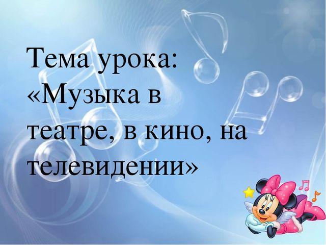 Тема урока: «Музыка в театре, в кино, на телевидении»
