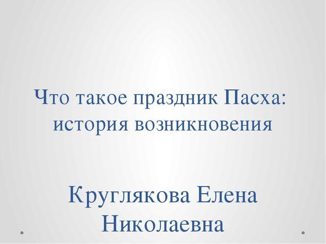 Что такое праздник Пасха: история возникновения Круглякова Елена Николаевна