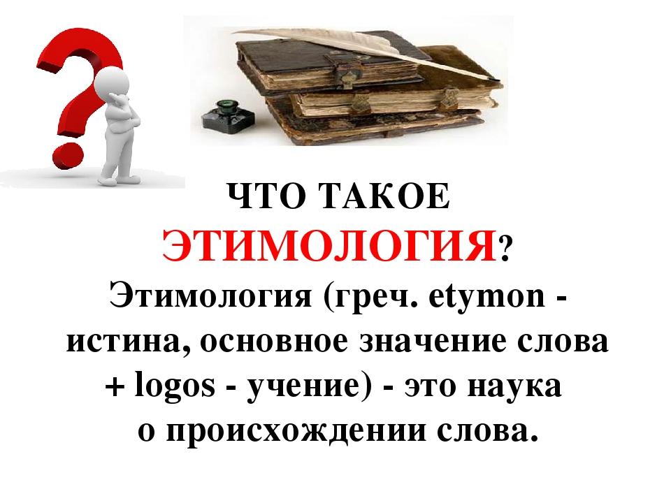ЧТО ТАКОЕ ЭТИМОЛОГИЯ? Этимология (греч. etymon - истина, основное значение сл...