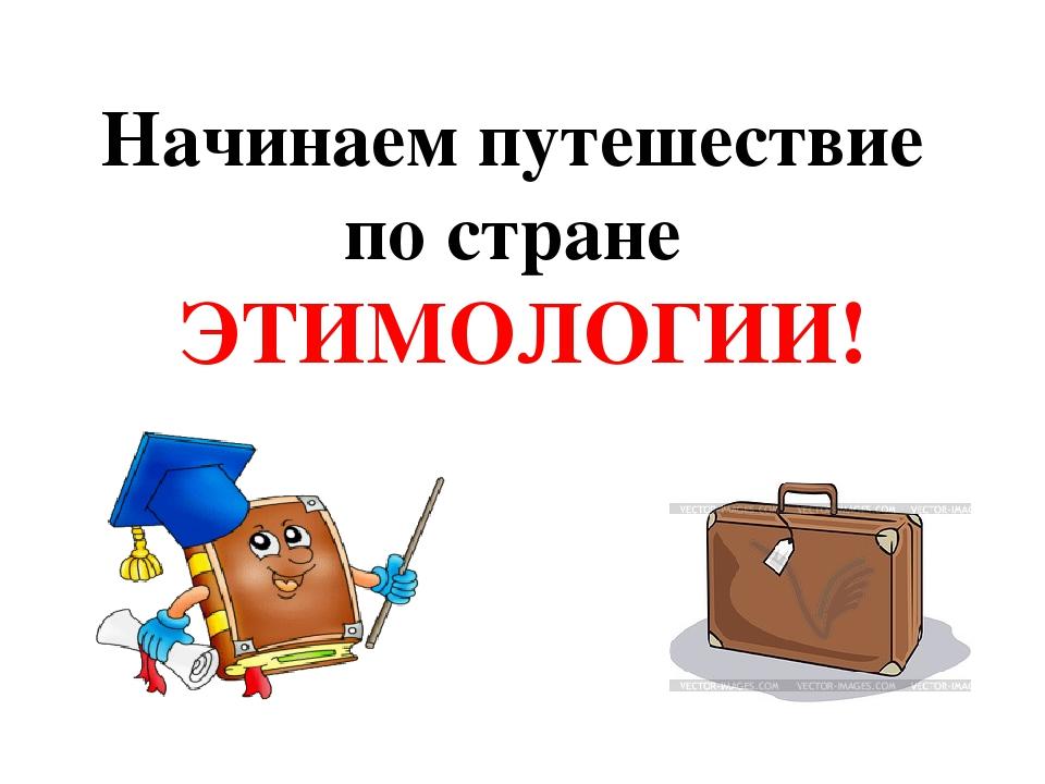 Начинаем путешествие по стране ЭТИМОЛОГИИ!