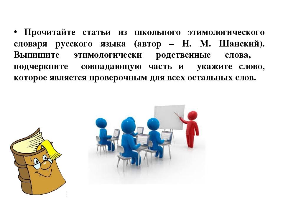 Прочитайте статьи из школьного этимологического словаря русского языка (авто...