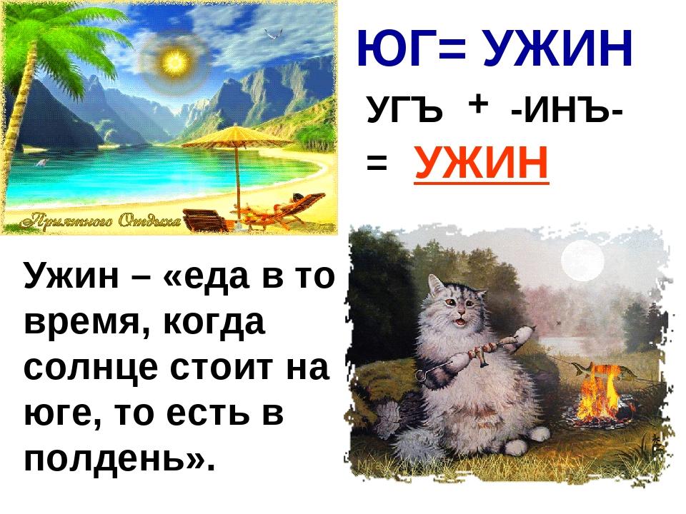 ЮГ= УЖИН -ИНЪ- = УЖИН Ужин – «еда в то время, когда солнце стоит на юге, то е...