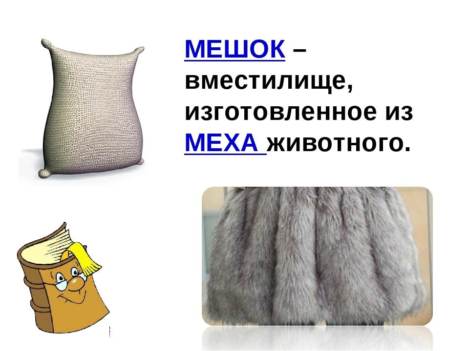 МЕШОК – вместилище, изготовленное из МЕХА животного.