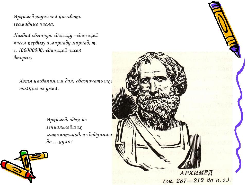 Архимед научился называть громадные числа. Назвал обычную единицу –единицей ч...
