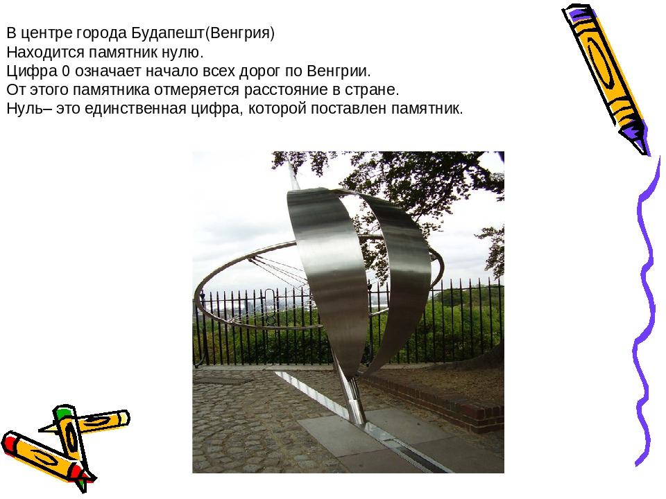 В центре города Будапешт(Венгрия) Находится памятник нулю. Цифра 0 означает...